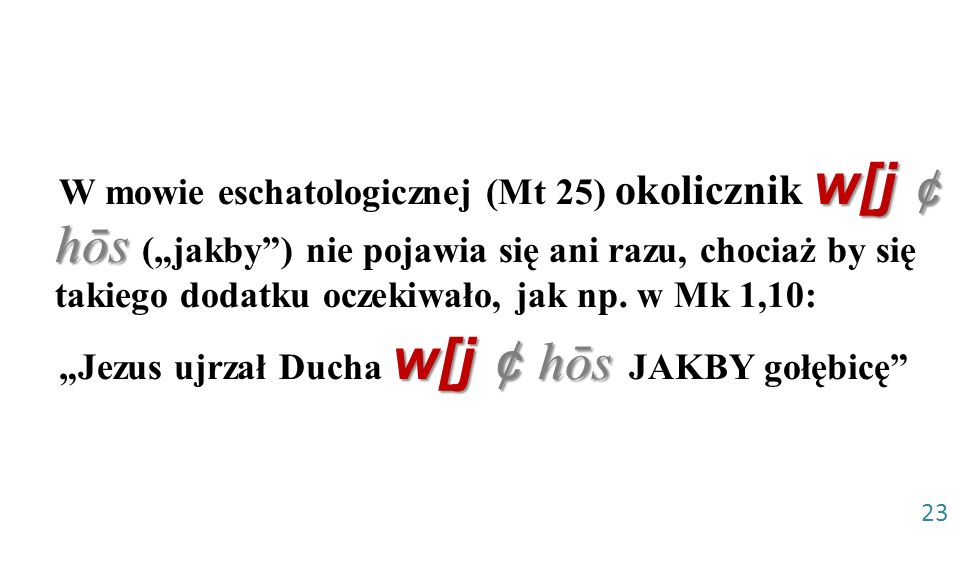 """W mowie eschatologicznej (Mt 25) okolicznik w[j ¢ hōs (""""jakby ) nie pojawia się ani razu, chociaż by się takiego dodatku oczekiwało, jak np. w Mk 1,10:"""